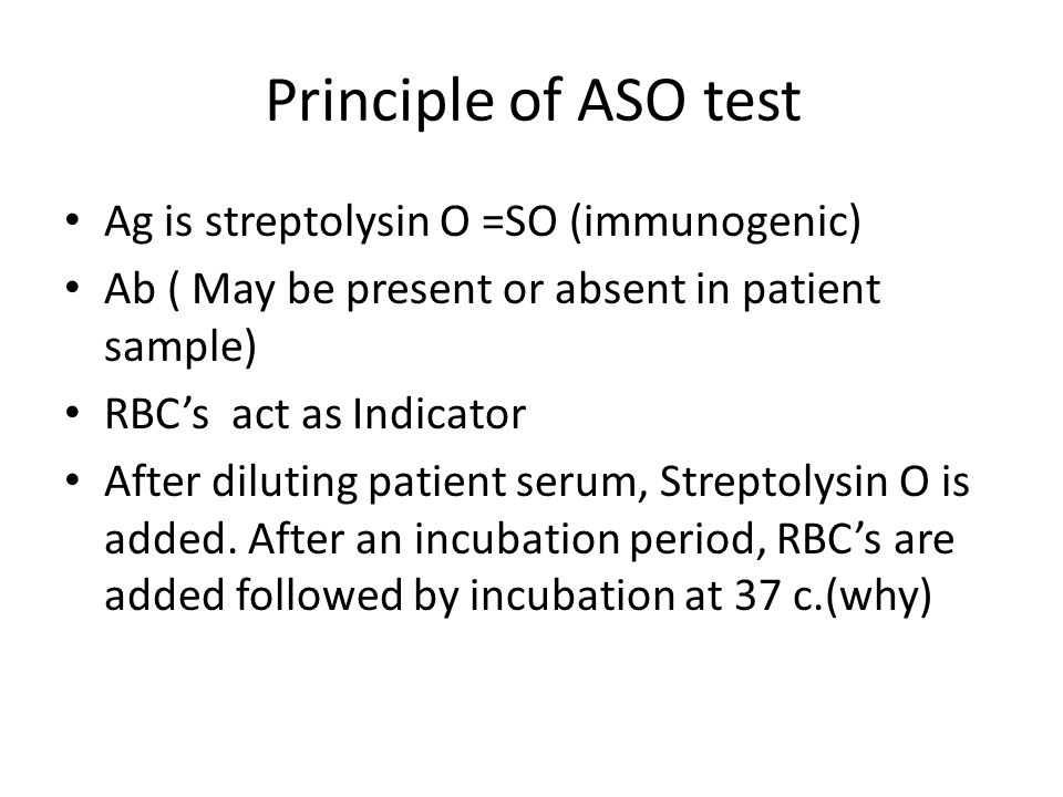 Principle of ASO test Ag is streptolysin O =SO (immunogenic) Ab ( May be present or absent in patient sample) RBCs act as Indicator After diluting pat