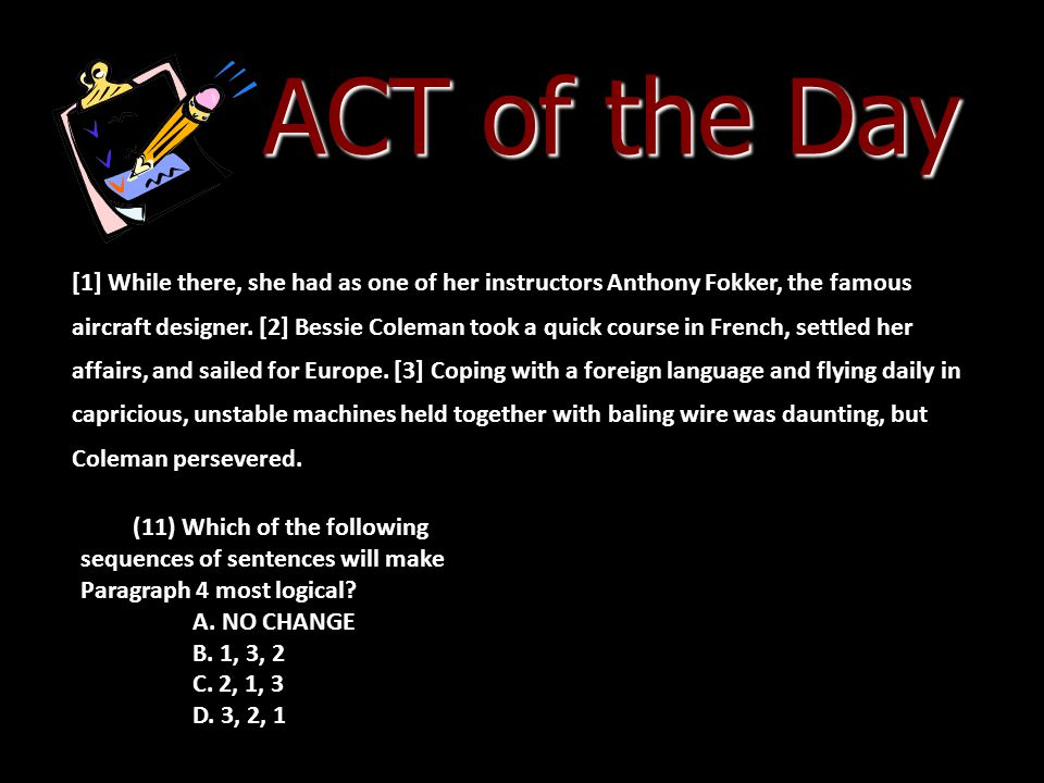 ACT of the Day [1] While there, she had as one of her instructors Anthony Fokker, the famous aircraft designer. [2] Bessie Coleman took a quick course
