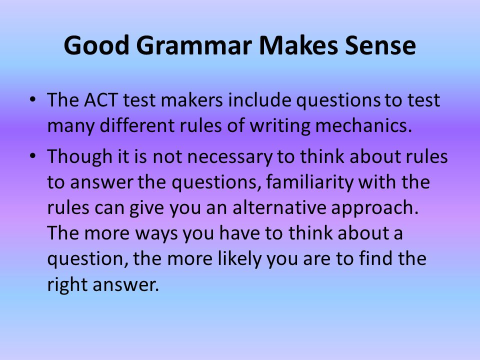 Good Grammar Makes Sense The ACT test makers include questions to test many different rules of writing mechanics.
