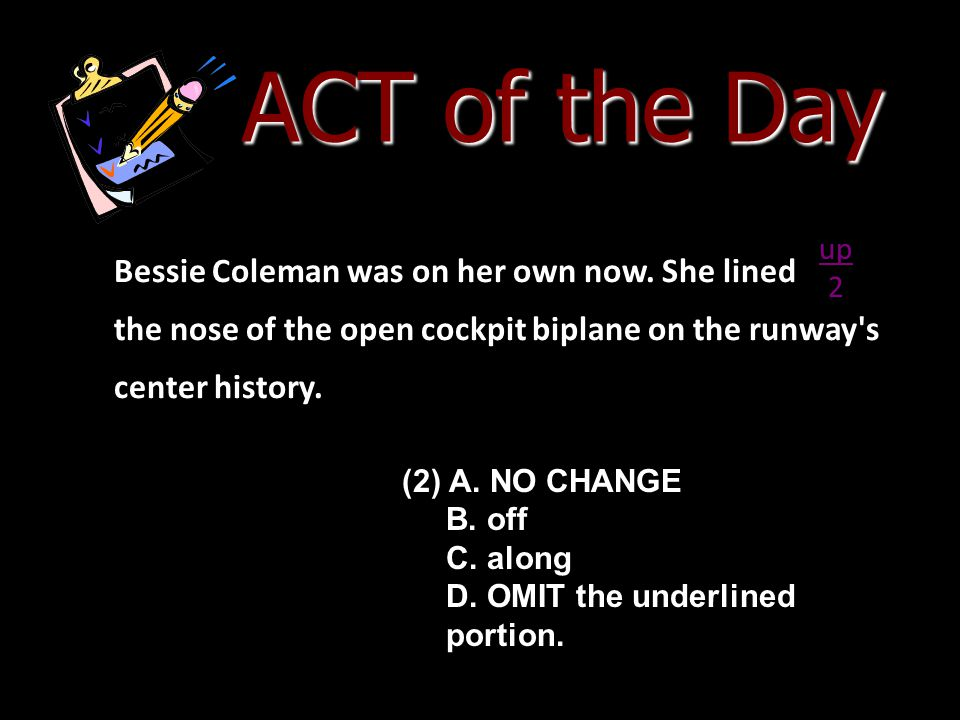 ACT of the Day Bessie Coleman was on her own now. She lined the nose of the open cockpit biplane on the runway's center history. (2) A. NO CHANGE B. o