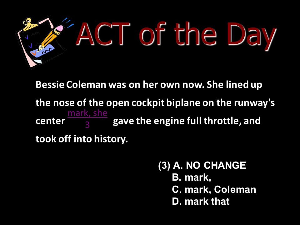 ACT of the Day Bessie Coleman was on her own now. She lined up the nose of the open cockpit biplane on the runway's center gave the engine full thrott