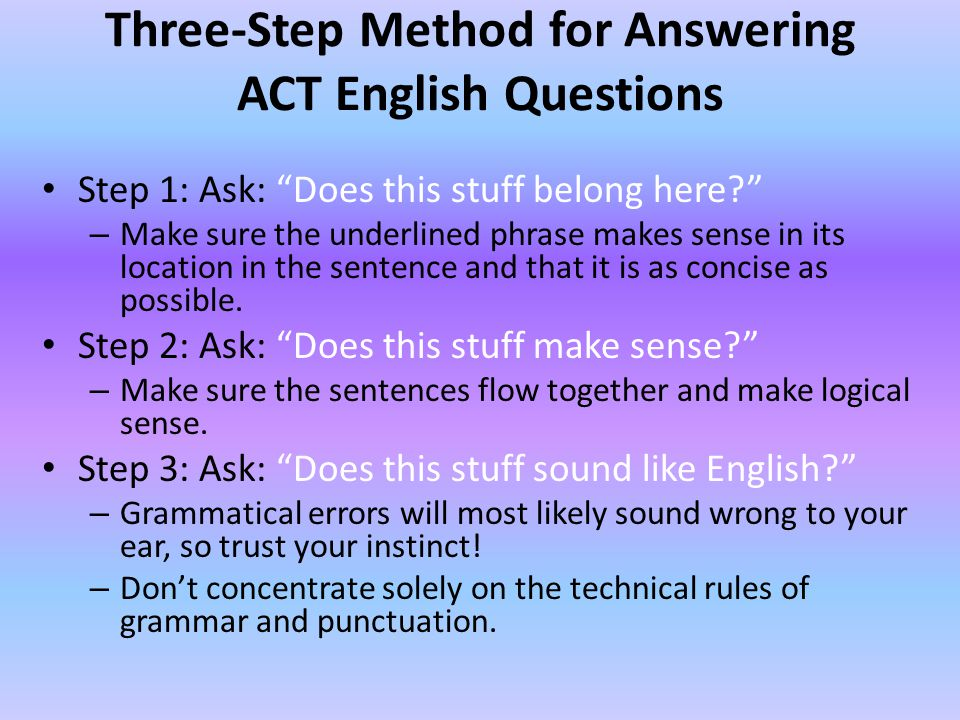 Three-Step Method for Answering ACT English Questions Step 1: Ask: Does this stuff belong here? – Make sure the underlined phrase makes sense in its l