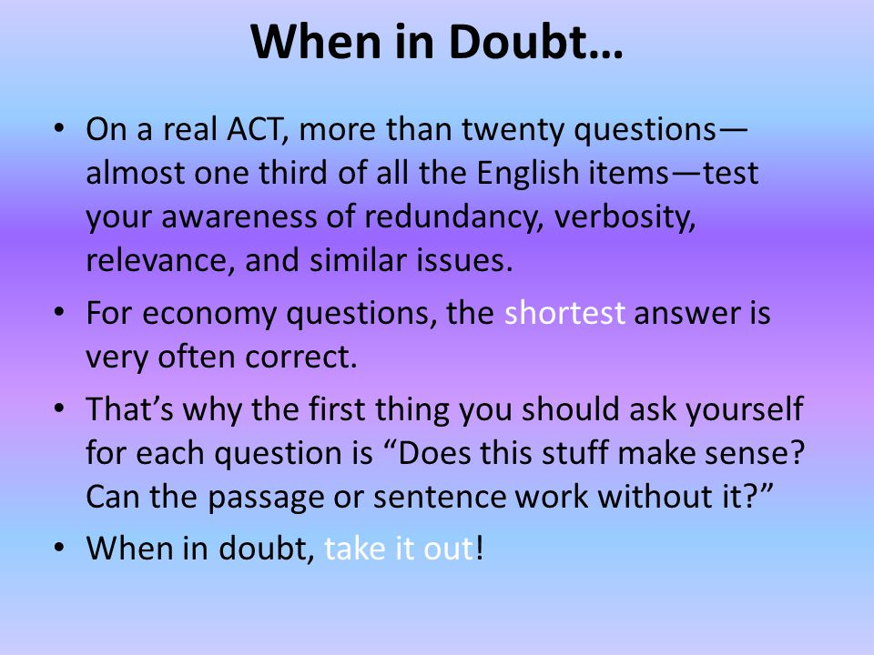 When in Doubt… On a real ACT, more than twenty questions almost one third of all the English itemstest your awareness of redundancy, verbosity, relevance, and similar issues.