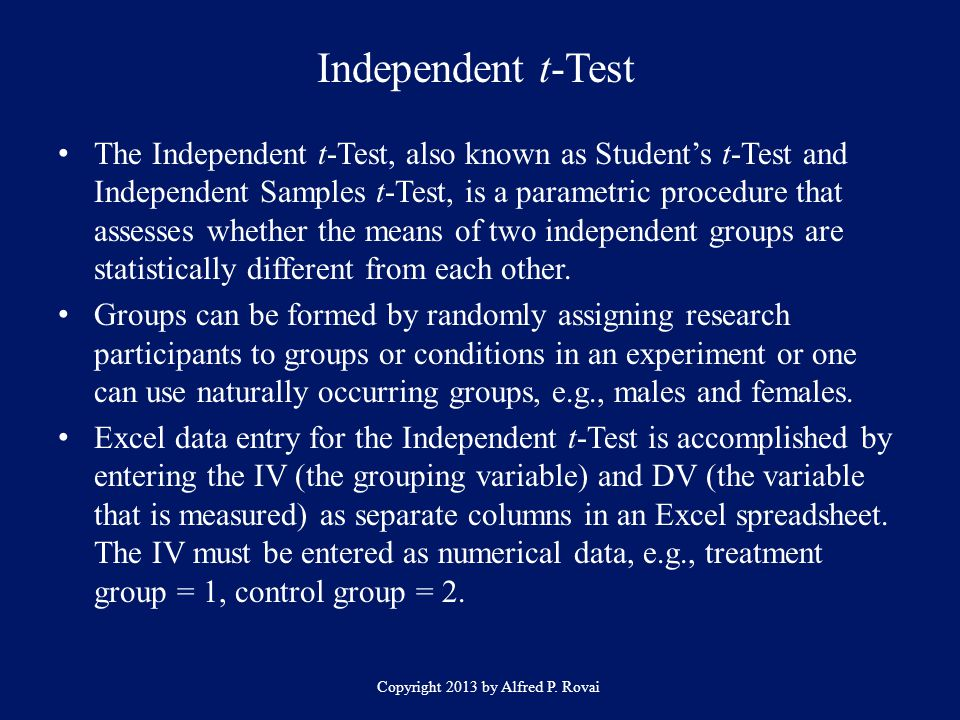 Independent t-Test Copyright 2013 by Alfred P. Rovai The Independent t-Test, also known as Students t-Test and Independent Samples t-Test, is a parame