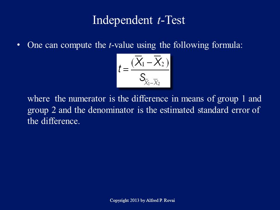 Independent t-Test Copyright 2013 by Alfred P. Rovai One can compute the t-value using the following formula: where the numerator is the difference in