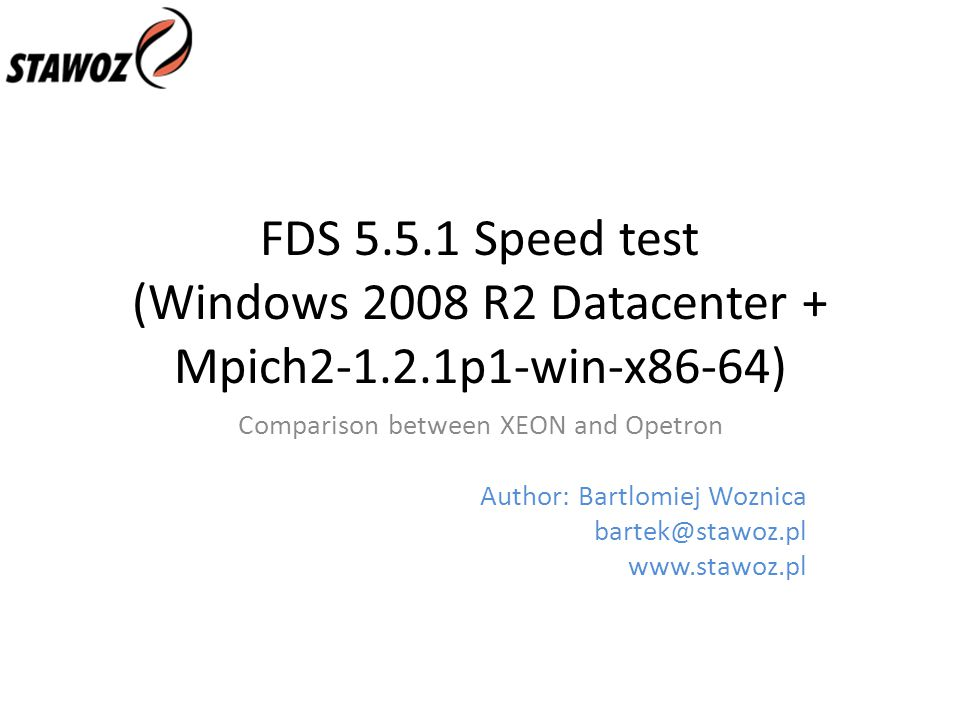 FDS 5.5.1 Speed test (Windows 2008 R2 Datacenter + Mpich2-1.2.1p1-win-x86-64) Comparison between XEON and Opetron Author: Bartlomiej Woznica bartek@stawoz.pl www.stawoz.pl