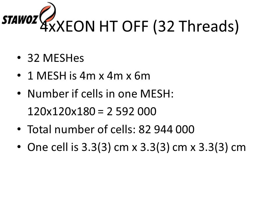 4xXEON HT OFF (32 Threads) 32 MESHes 1 MESH is 4m x 4m x 6m Number if cells in one MESH: 120x120x180 = 2 592 000 Total number of cells: 82 944 000 One cell is 3.3(3) cm x 3.3(3) cm x 3.3(3) cm