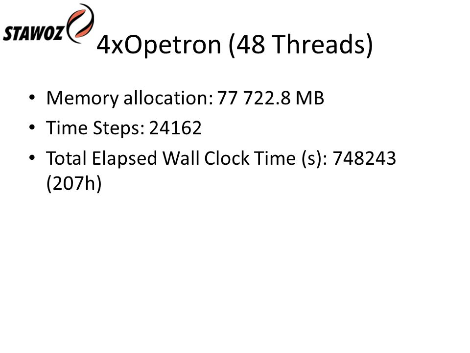 4xOpetron (48 Threads) Memory allocation: 77 722.8 MB Time Steps: 24162 Total Elapsed Wall Clock Time (s): 748243 (207h)