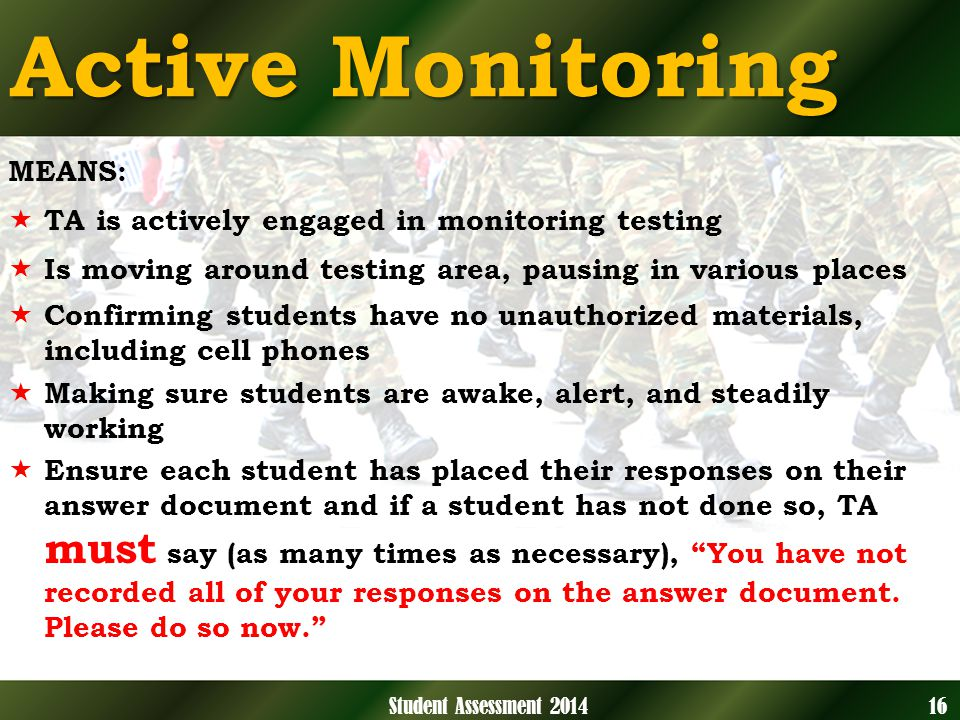 Active Monitoring MEANS: TA is actively engaged in monitoring testing Is moving around testing area, pausing in various places Confirming students have no unauthorized materials, including cell phones Making sure students are awake, alert, and steadily working Ensure each student has placed their responses on their answer document and if a student has not done so, TA must say (as many times as necessary), You have not recorded all of your responses on the answer document.
