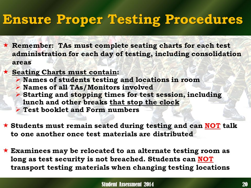 Ensure Proper Testing Procedures Remember: TAs must complete seating charts for each test administration for each day of testing, including consolidation areas Seating Charts must contain: Names of students testing and locations in room Names of all TAs/Monitors involved Starting and stopping times for test session, including lunch and other breaks that stop the clock Test booklet and Form numbers Students must remain seated during testing and can NOT talk to one another once test materials are distributed Examinees may be relocated to an alternate testing room as long as test security is not breached.