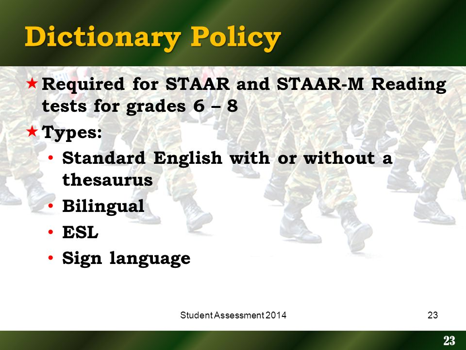 Dictionary Policy Required for STAAR and STAAR-M Reading tests for grades 6 – 8 Types: Standard English with or without a thesaurus Bilingual ESL Sign language 23 Student Assessment 201423