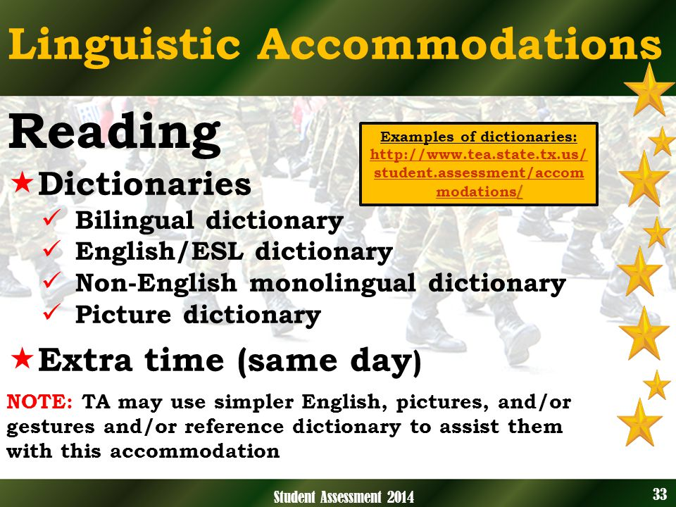Linguistic Accommodations NOTE: TA may use simpler English, pictures, and/or gestures and/or reference dictionary to assist them with this accommodation 33 Student Assessment 2014 Reading Dictionaries Bilingual dictionary English/ESL dictionary Non-English monolingual dictionary Picture dictionary Extra time (same day ) / / Examples of dictionaries: http://www.tea.state.tx.us/ student.assessment/accom modations / http://www.tea.state.tx.us/ student.assessment/accom modations /