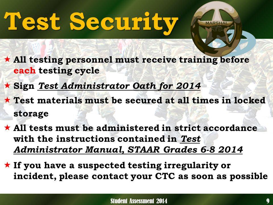 Test Security All testing personnel must receive training before each testing cycle Sign Test Administrator Oath for 2014 Test materials must be secured at all times in locked storage All tests must be administered in strict accordance with the instructions contained in Test Administrator Manual, STAAR Grades 6-8 2014 If you have a suspected testing irregularity or incident, please contact your CTC as soon as possible 9Student Assessment 2014