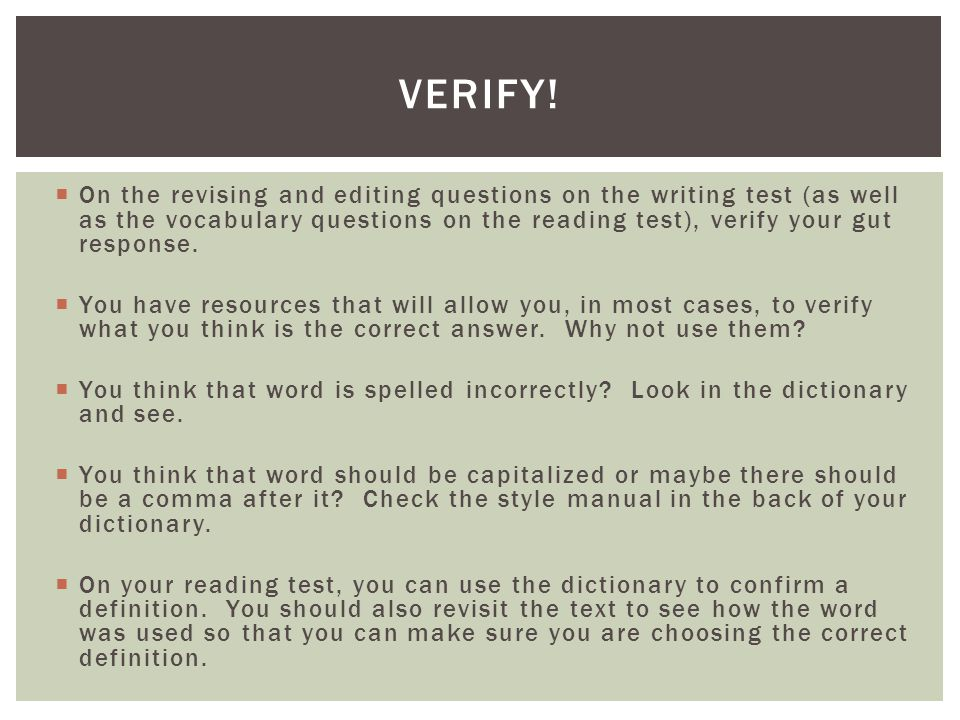 On the revising and editing questions on the writing test (as well as the vocabulary questions on the reading test), verify your gut response. You hav