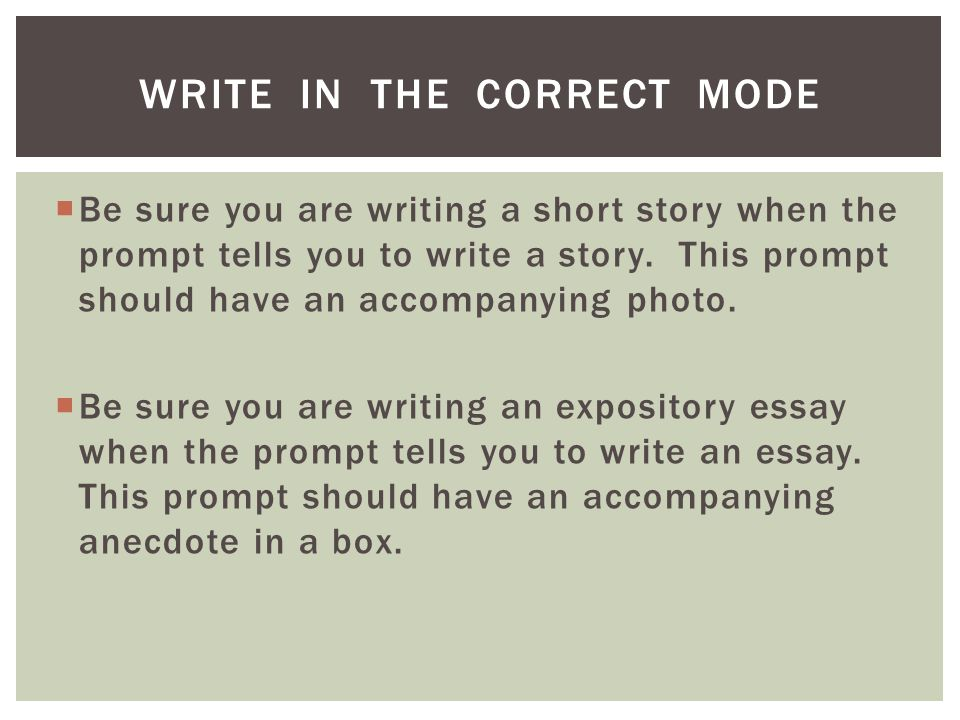 WRITE IN THE CORRECT MODE Be sure you are writing a short story when the prompt tells you to write a story.