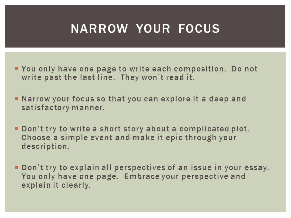 You only have one page to write each composition. Do not write past the last line. They wont read it. Narrow your focus so that you can explore it a d