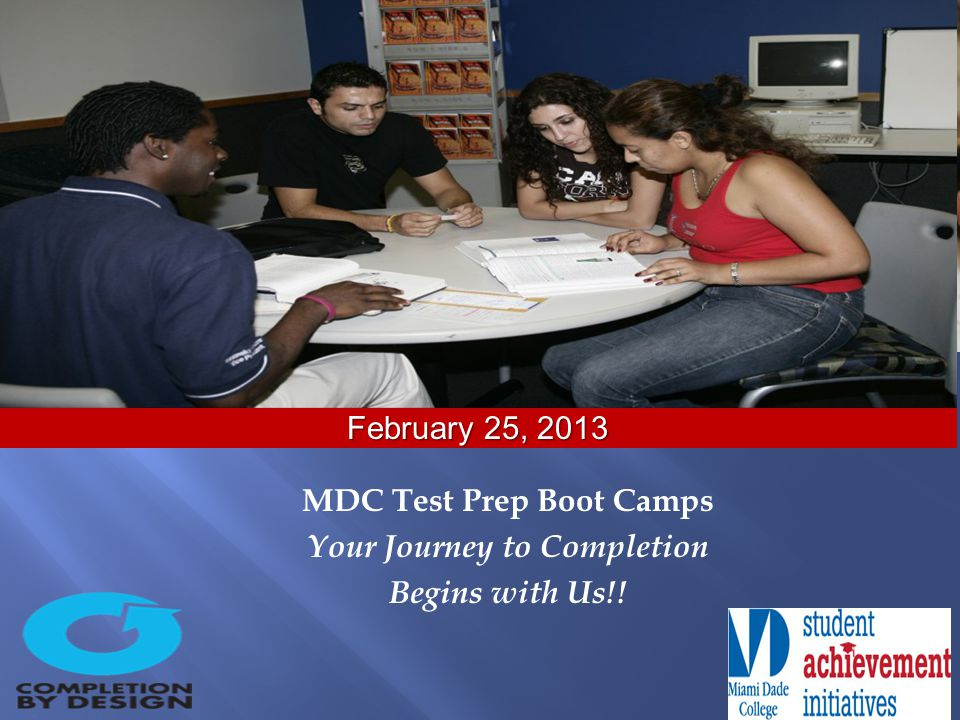 MDC Test Prep Boot Camps Your Journey to Completion Begins with Us!! February 25, 2013