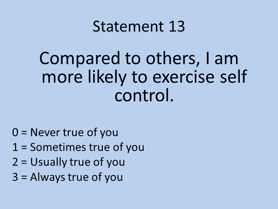 Statement 13 Compared to others, I am more likely to exercise self control.