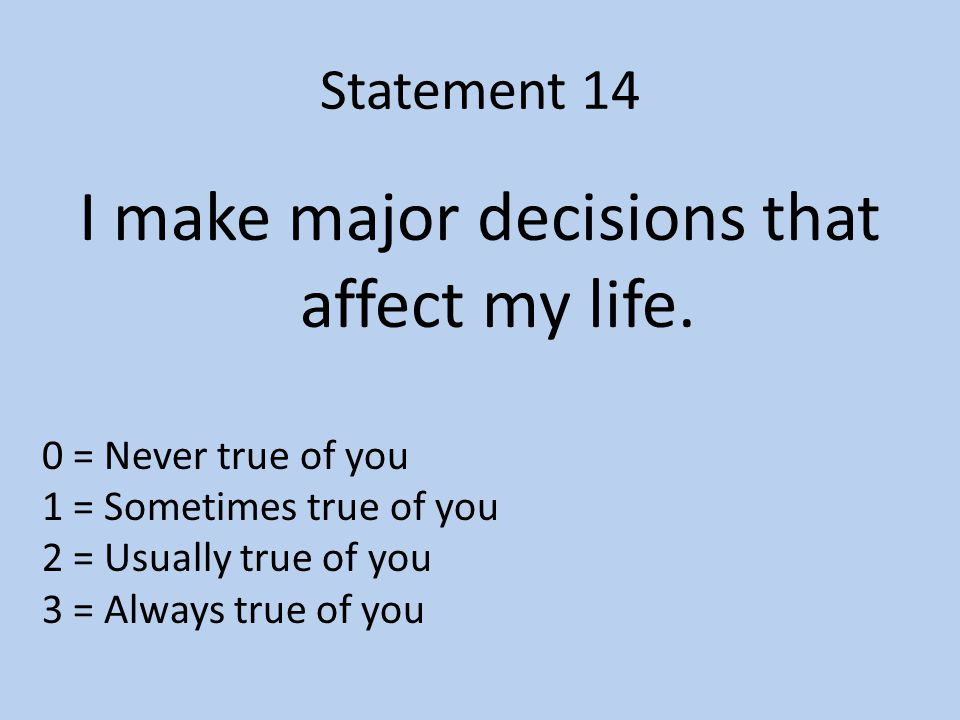 Statement 14 I make major decisions that affect my life.