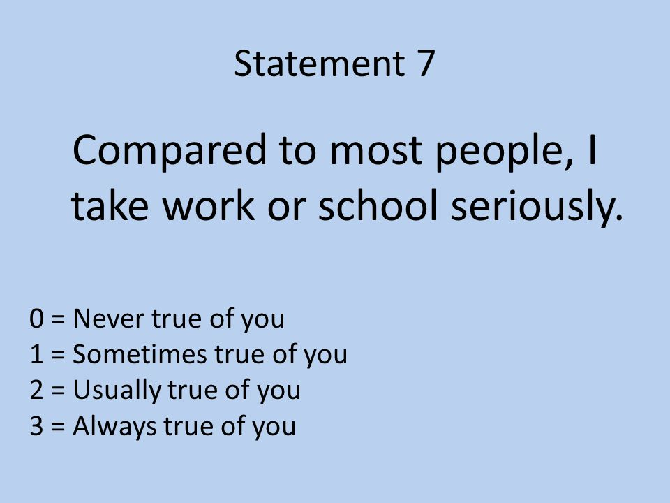 Statement 7 Compared to most people, I take work or school seriously.