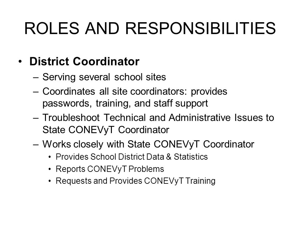 ROLES AND RESPONSIBILITIES District Coordinator –Serving several school sites –Coordinates all site coordinators: provides passwords, training, and st
