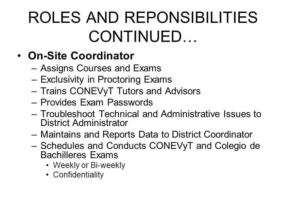 ROLES AND REPONSIBILITIES CONTINUED… On-Site Coordinator –Assigns Courses and Exams –Exclusivity in Proctoring Exams –Trains CONEVyT Tutors and Adviso