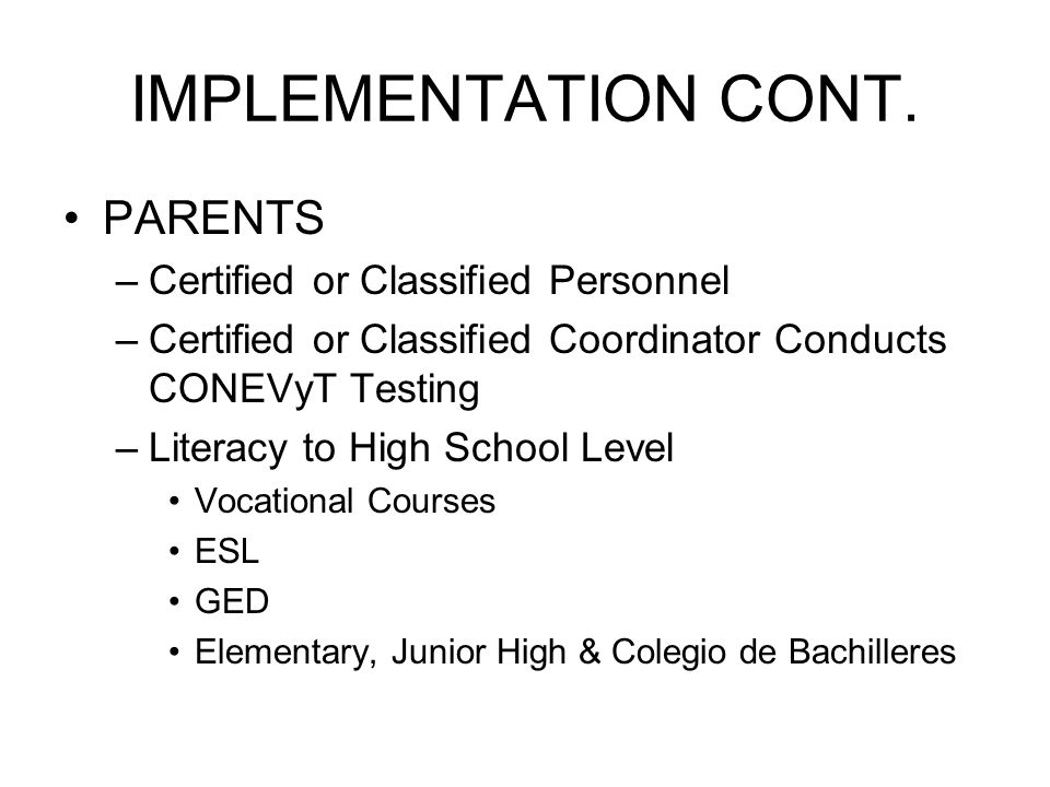 IMPLEMENTATION CONT. PARENTS –Certified or Classified Personnel –Certified or Classified Coordinator Conducts CONEVyT Testing –Literacy to High School