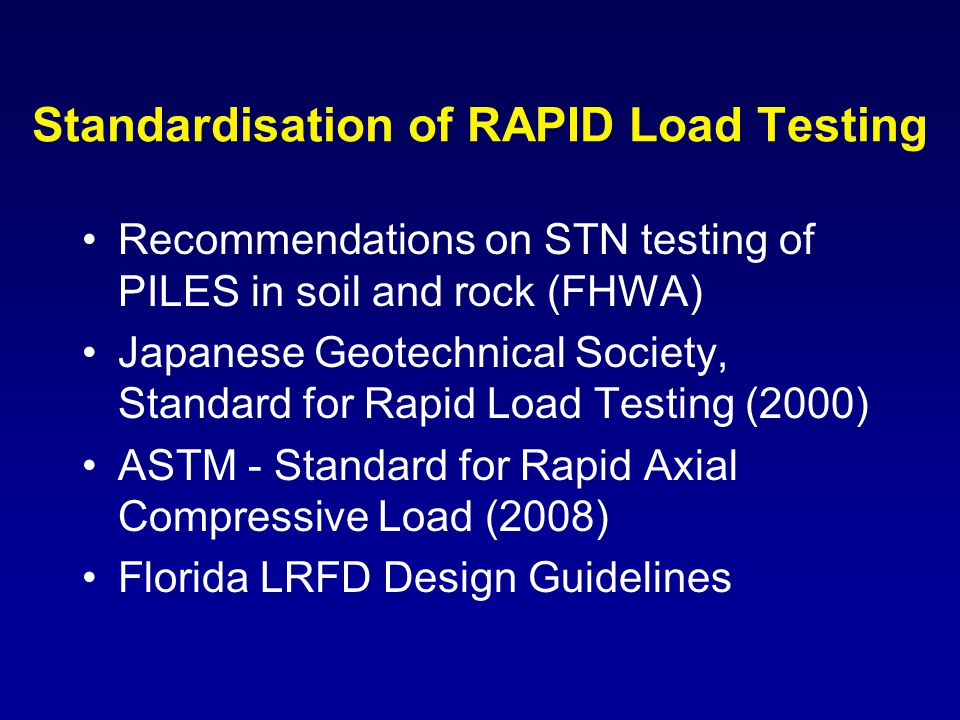 Standardisation of RAPID Load Testing Recommendations on STN testing of PILES in soil and rock (FHWA) Japanese Geotechnical Society, Standard for Rapi