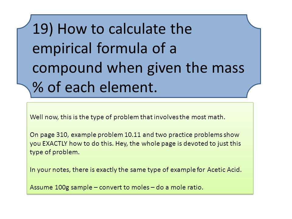 19) How to calculate the empirical formula of a compound when given the mass % of each element. Well now, this is the type of problem that involves th