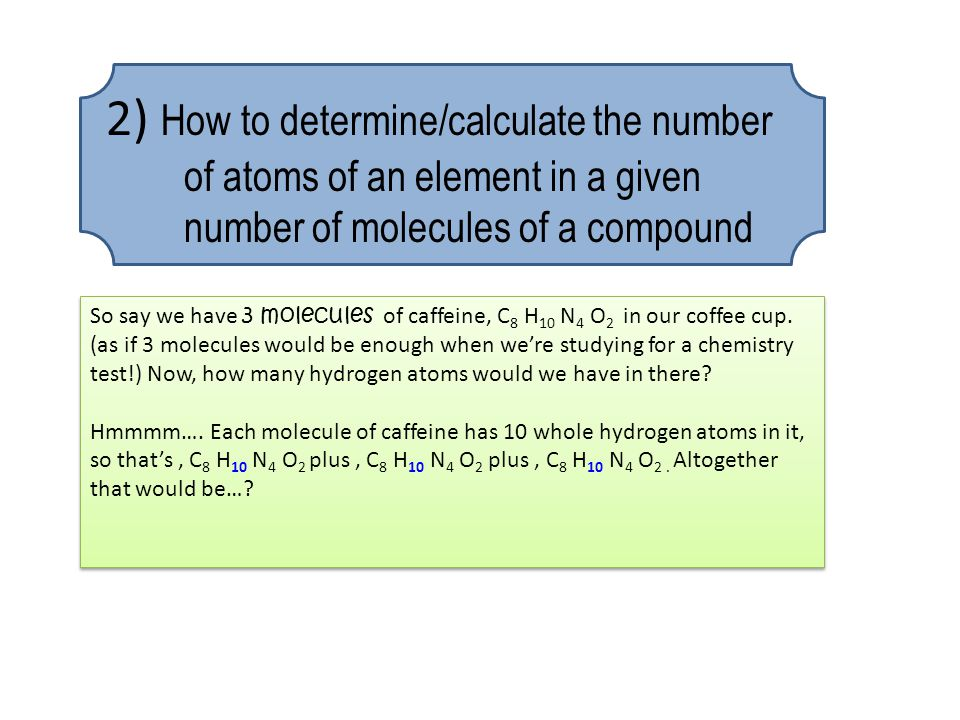2) How to determine/calculate the number of atoms of an element in a given number of molecules of a compound So say we have 3 molecules of caffeine, C