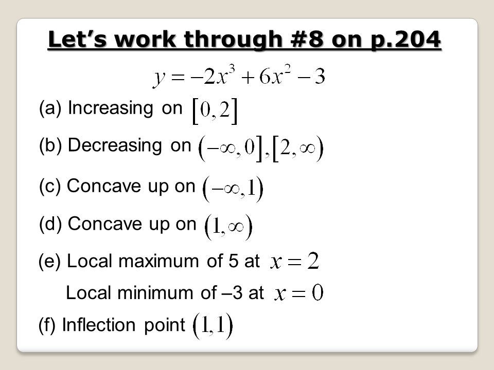 Lets work through #8 on p.204 (a) Increasing on (b) Decreasing on (c) Concave up on (d) Concave up on (e) Local maximum of 5 at Local minimum of –3 at (f) Inflection point