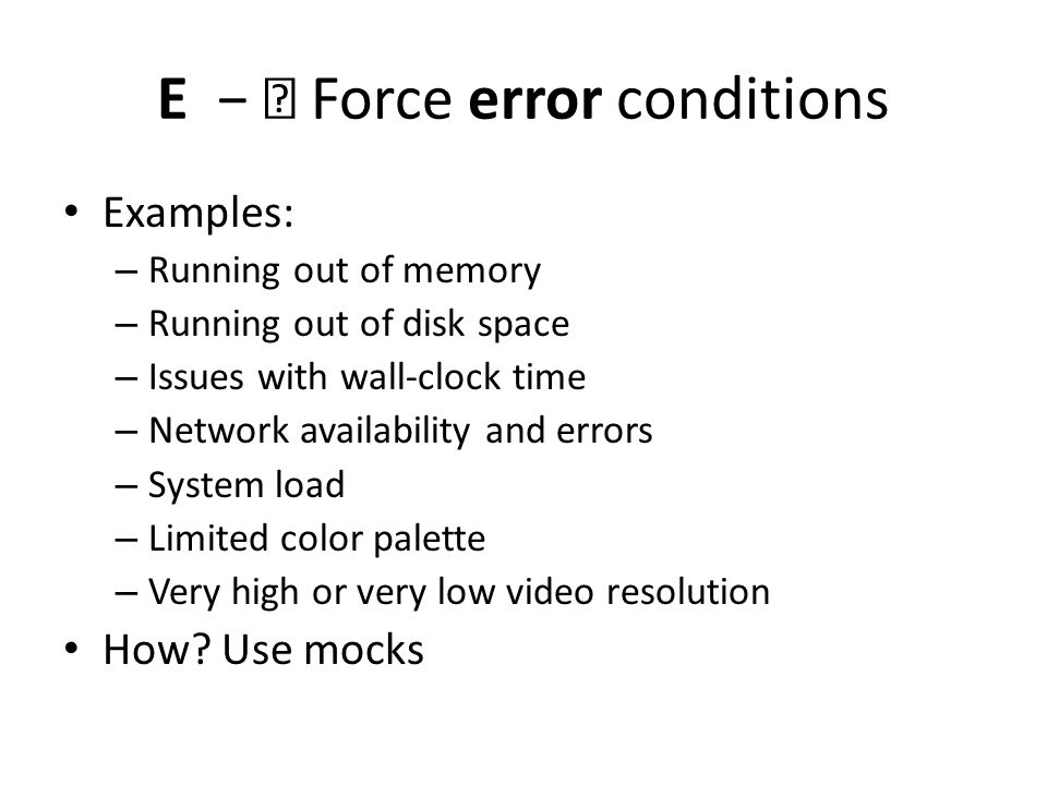 E — Force error conditions Examples: – Running out of memory – Running out of disk space – Issues with wall-clock time – Network availability and errors – System load – Limited color palette – Very high or very low video resolution How.