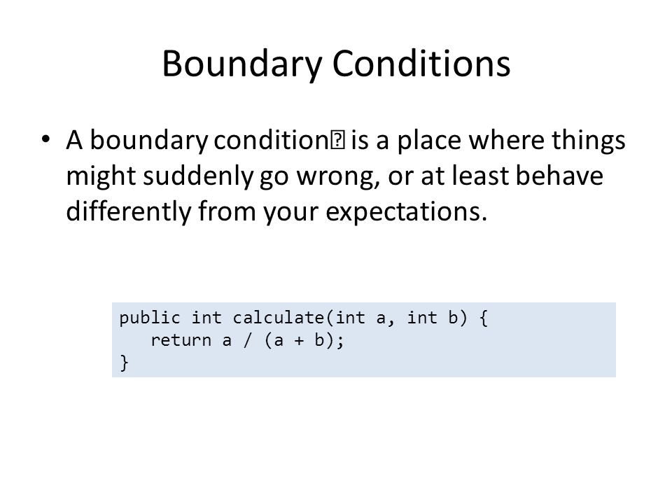 Boundary Conditions A boundary condition— is a place where things might suddenly go wrong, or at least behave differently from your expectations.