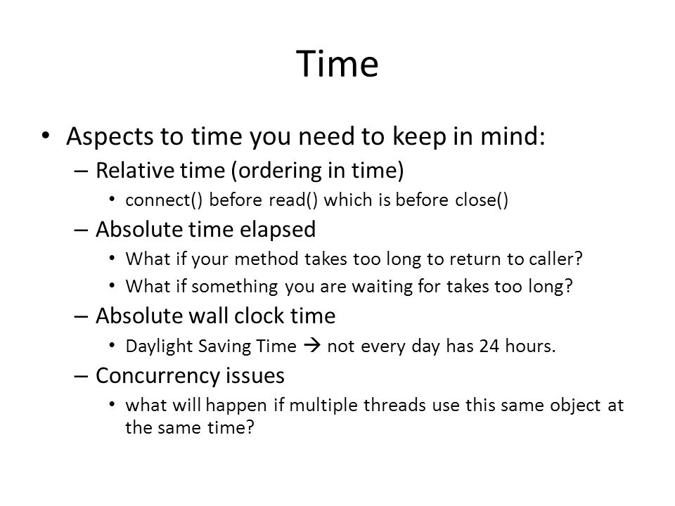 Time Aspects to time you need to keep in mind: – Relative time (ordering in time) connect() before read() which is before close() – Absolute time elapsed What if your method takes too long to return to caller.