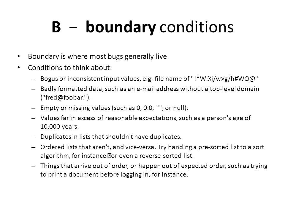 B boundary conditions Boundary is where most bugs generally live Conditions to think about: – Bogus or inconsistent input values, e.g.
