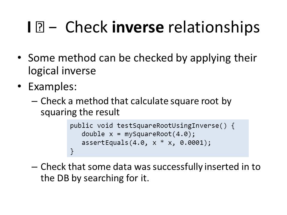 I — Check inverse relationships Some method can be checked by applying their logical inverse Examples: – Check a method that calculate square root by squaring the result – Check that some data was successfully inserted in to the DB by searching for it.