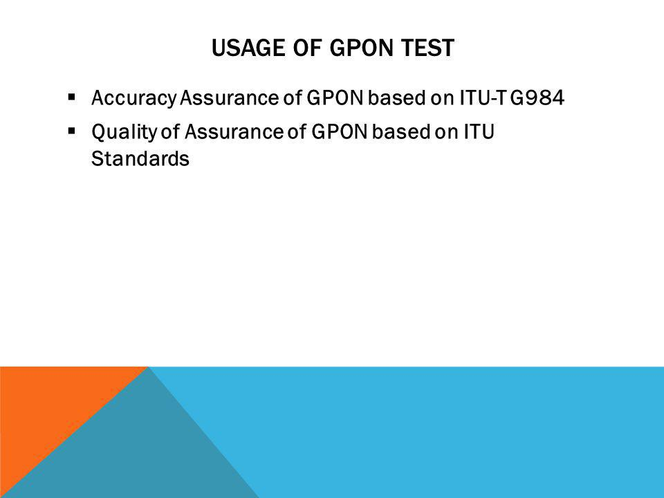 USAGE OF GPON TEST Accuracy Assurance of GPON based on ITU-T G984 Quality of Assurance of GPON based on ITU Standards