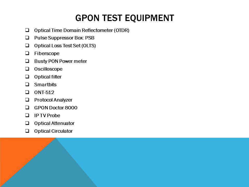 GPON TEST EQUIPMENT Optical Time Domain Reflectometer (OTDR) Pulse Suppressor Box: PSB Optical Loss Test Set (OLTS) Fiberscope Busty PON Power meter O