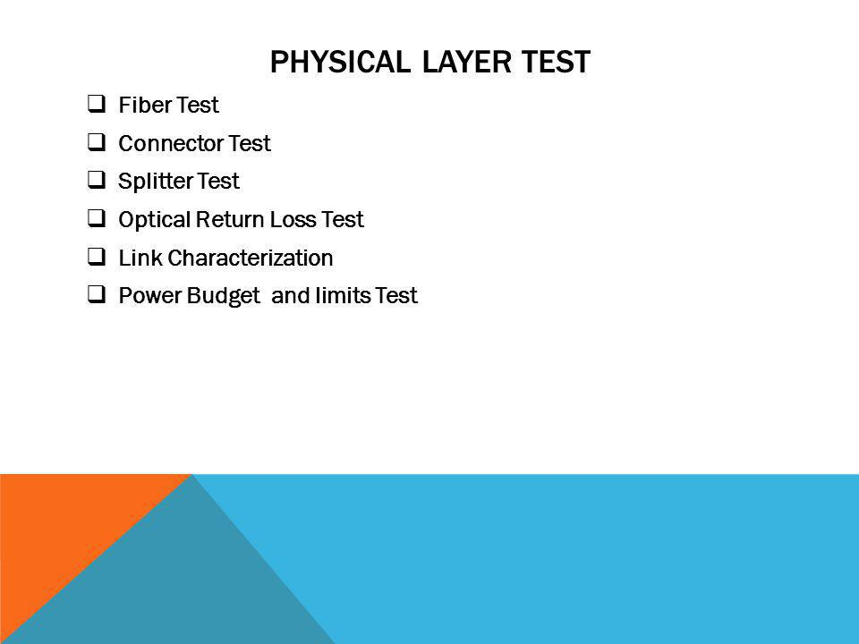 PHYSICAL LAYER TEST Fiber Test Connector Test Splitter Test Optical Return Loss Test Link Characterization Power Budget and limits Test