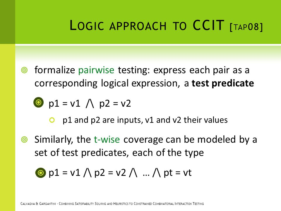 L OGIC APPROACH TO CCIT [ TAP 08] formalize pairwise testing: express each pair as a corresponding logical expression, a test predicate p1 = v1 /\ p2 = v2 p1 and p2 are inputs, v1 and v2 their values Similarly, the t-wise coverage can be modeled by a set of test predicates, each of the type p1 = v1 /\ p2 = v2 /\ … /\ pt = vt C ALVAGNA & G ARGANTINI - C OMBINING S ATISFIABILITY S OLVING AND H EURISTICS TO C ONSTRAINED C OMBINATORIAL I NTERACTION T ESTING