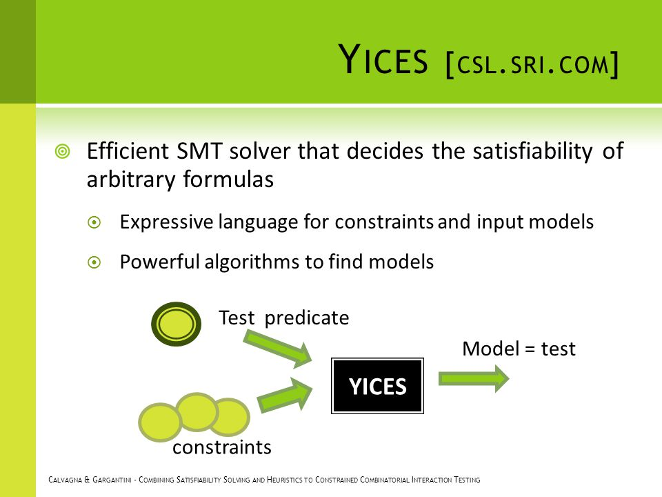 Y ICES [ CSL. SRI. COM ] Efficient SMT solver that decides the satisfiability of arbitrary formulas Expressive language for constraints and input mode