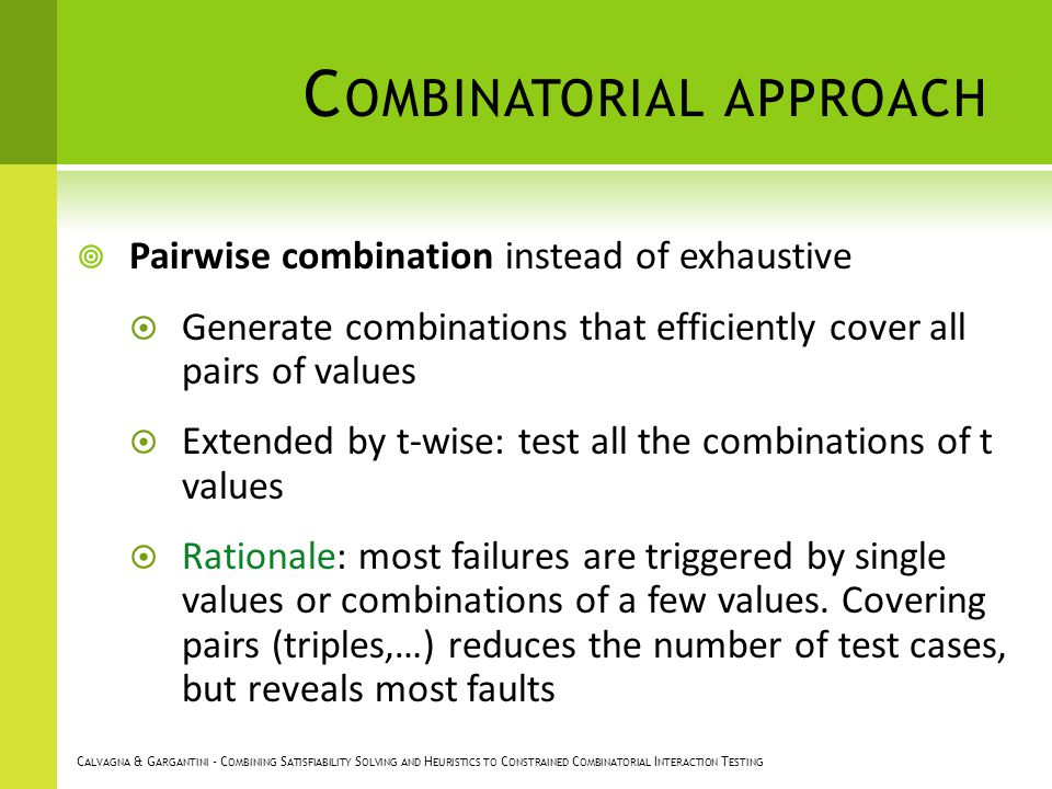C OMBINATORIAL APPROACH Pairwise combination instead of exhaustive Generate combinations that efficiently cover all pairs of values Extended by t-wise: test all the combinations of t values Rationale: most failures are triggered by single values or combinations of a few values.