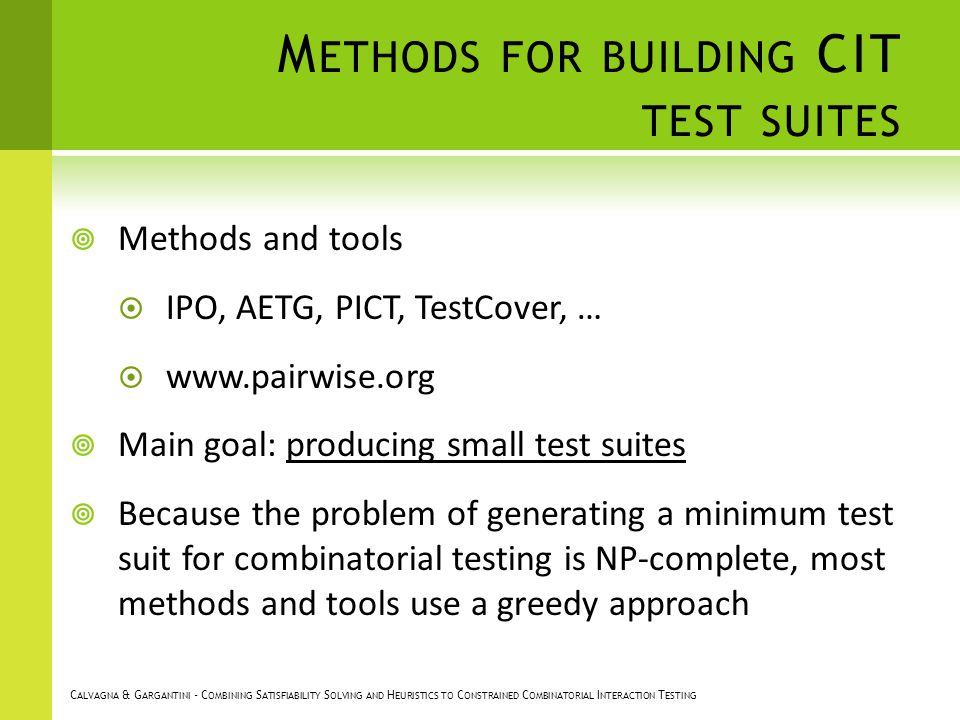 M ETHODS FOR BUILDING CIT TEST SUITES Methods and tools IPO, AETG, PICT, TestCover, … www.pairwise.org Main goal: producing small test suites Because the problem of generating a minimum test suit for combinatorial testing is NP-complete, most methods and tools use a greedy approach C ALVAGNA & G ARGANTINI - C OMBINING S ATISFIABILITY S OLVING AND H EURISTICS TO C ONSTRAINED C OMBINATORIAL I NTERACTION T ESTING