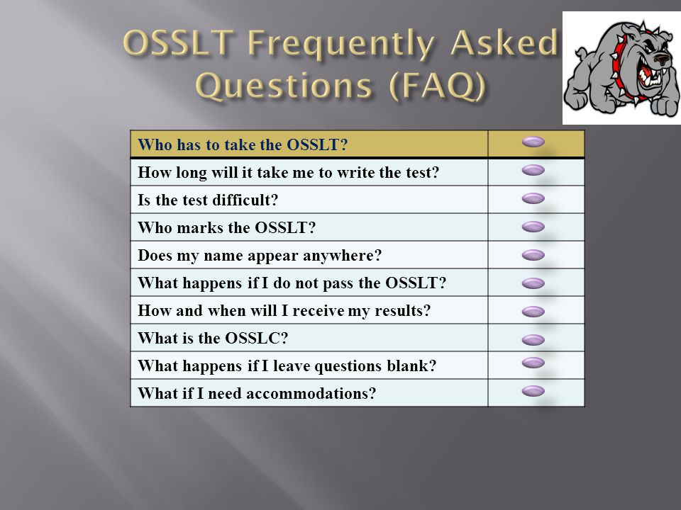 The OSSLT is the Ontario Secondary School Literacy Test. ALL Grade 10 students in Ontario must write the OSSLT You must pass the test, or the Ontario