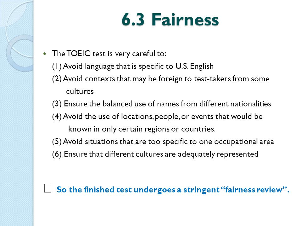 6.3 Fairness The TOEIC test is very careful to: (1) Avoid language that is specific to U.S.