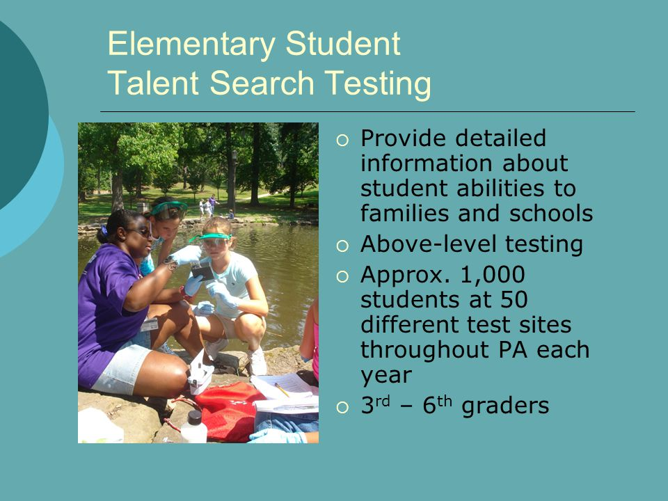 Elementary Student Talent Search Testing Provide detailed information about student abilities to families and schools Above-level testing Approx.