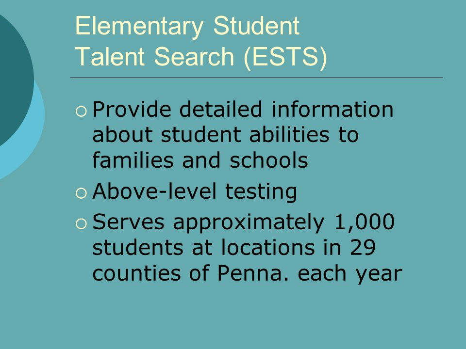 Elementary Student Talent Search (ESTS) Provide detailed information about student abilities to families and schools Above-level testing Serves approximately 1,000 students at locations in 29 counties of Penna.