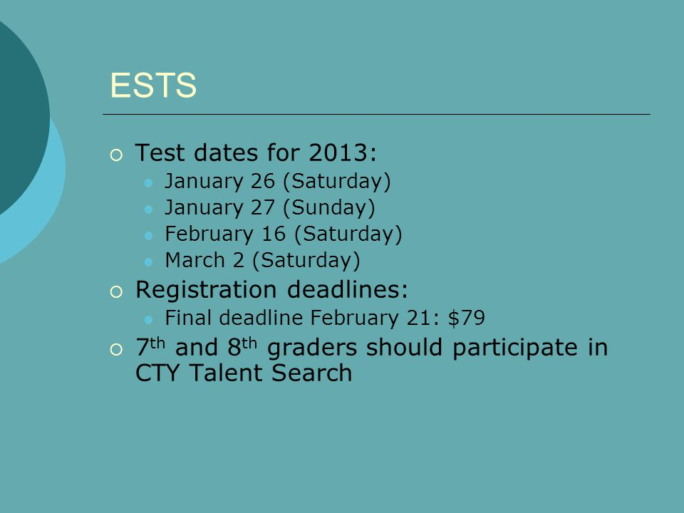 ESTS Test dates for 2013: January 26 (Saturday) January 27 (Sunday) February 16 (Saturday) March 2 (Saturday) Registration deadlines: Final deadline February 21: $79 7 th and 8 th graders should participate in CTY Talent Search