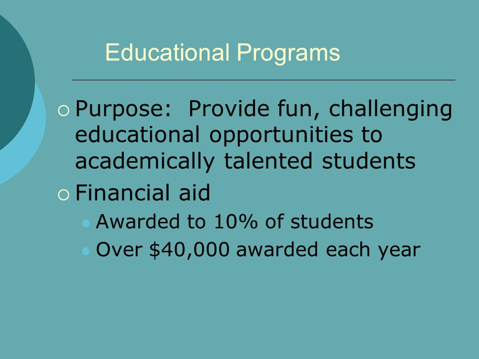 Educational Programs Purpose: Provide fun, challenging educational opportunities to academically talented students Financial aid Awarded to 10% of students Over $40,000 awarded each year