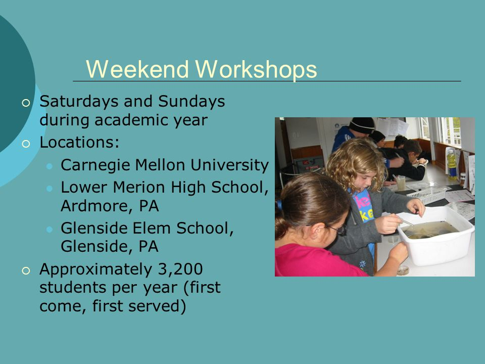 Weekend Workshops Saturdays and Sundays during academic year Locations: Carnegie Mellon University Lower Merion High School, Ardmore, PA Glenside Elem School, Glenside, PA Approximately 3,200 students per year (first come, first served)